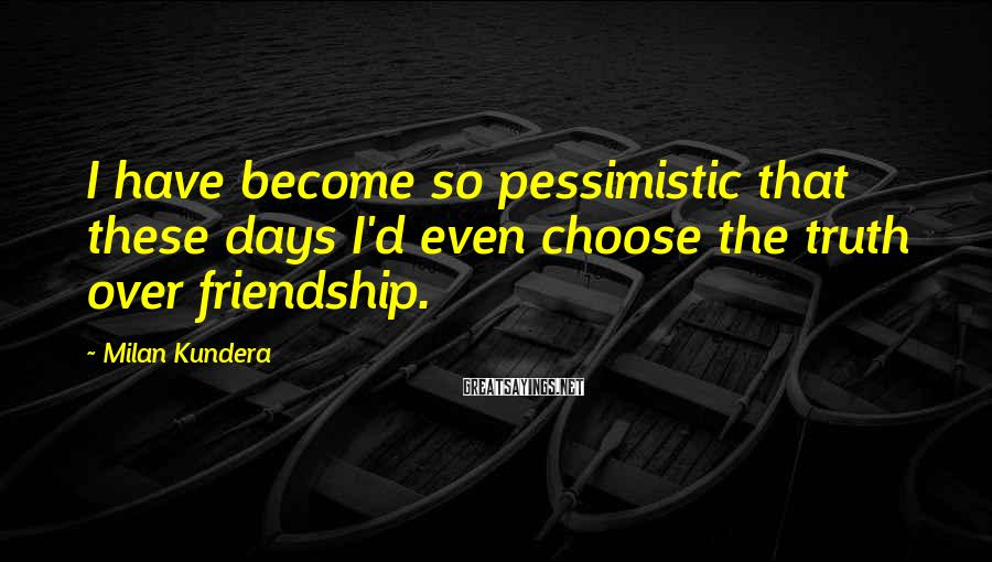 Milan Kundera Sayings: I have become so pessimistic that these days I'd even choose the truth over friendship.