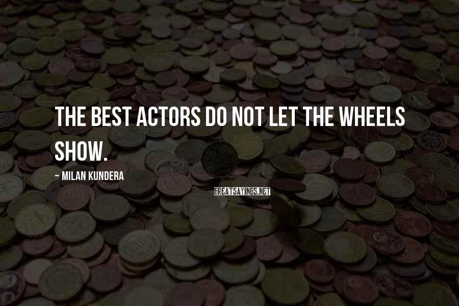 Milan Kundera Sayings: The best actors do not let the wheels show.