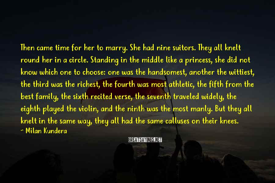Milan Kundera Sayings: Then came time for her to marry. She had nine suitors. They all knelt round
