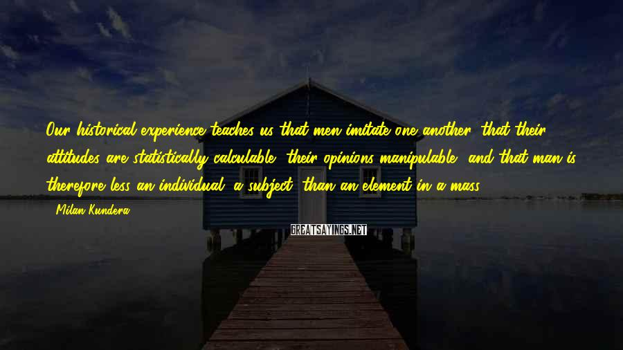 Milan Kundera Sayings: Our historical experience teaches us that men imitate one another, that their attitudes are statistically