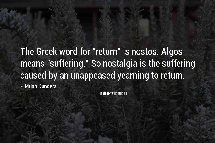 """Milan Kundera Sayings: The Greek word for """"return"""" is nostos. Algos means """"suffering."""" So nostalgia is the suffering"""