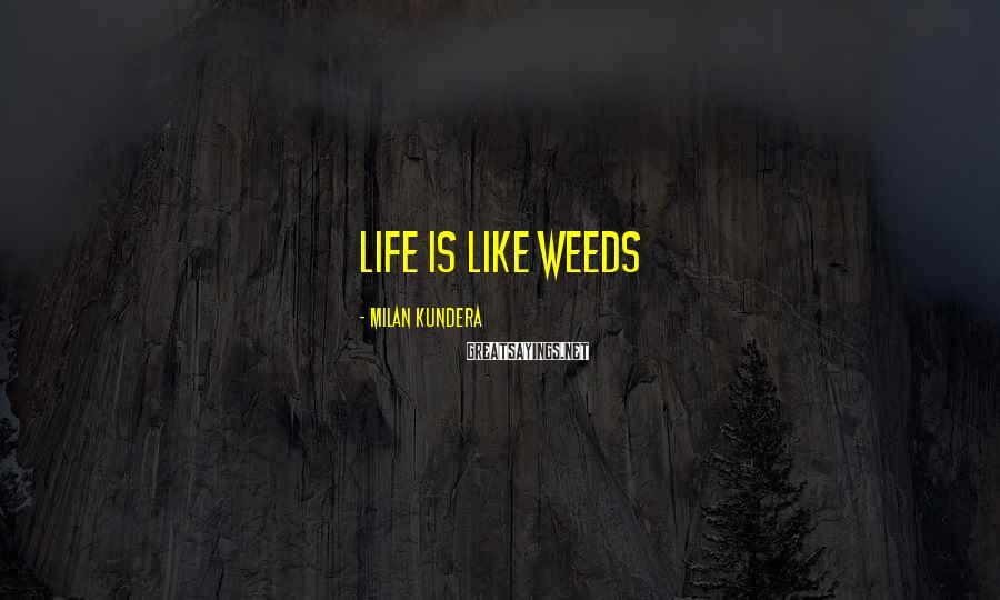Milan Kundera Sayings: life is like weeds
