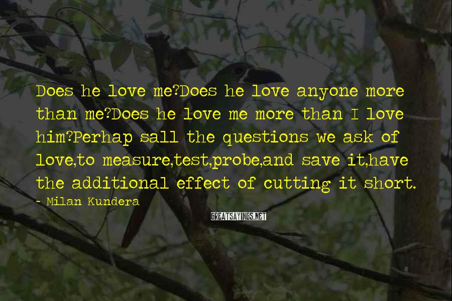 Milan Kundera Sayings: Does he love me?Does he love anyone more than me?Does he love me more than