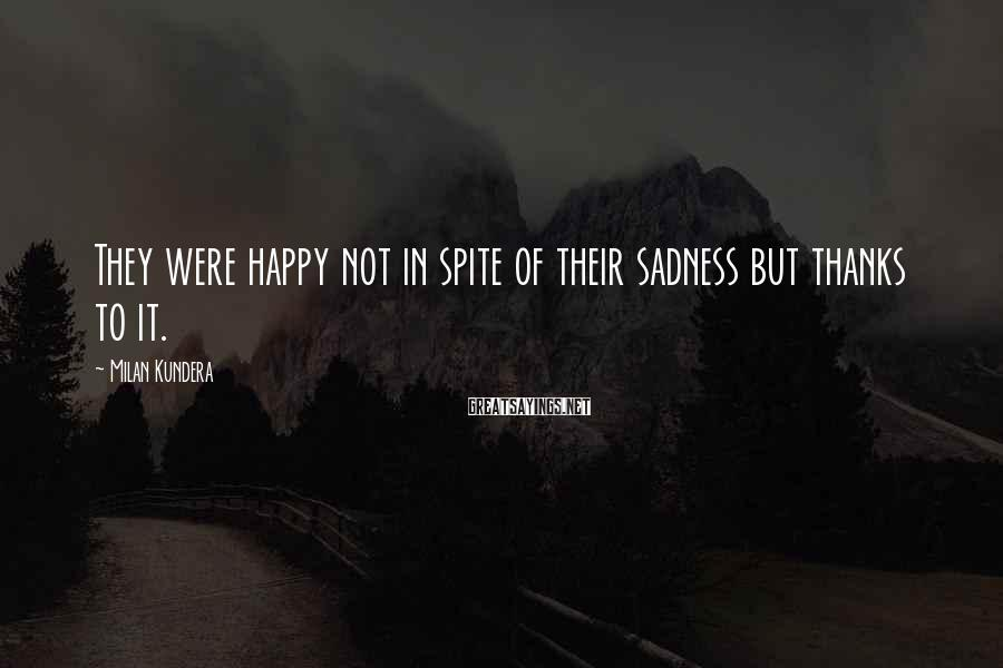 Milan Kundera Sayings: They were happy not in spite of their sadness but thanks to it.