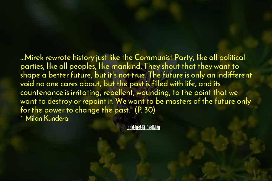 Milan Kundera Sayings: ...Mirek rewrote history just like the Communist Party, like all political parties, like all peoples,