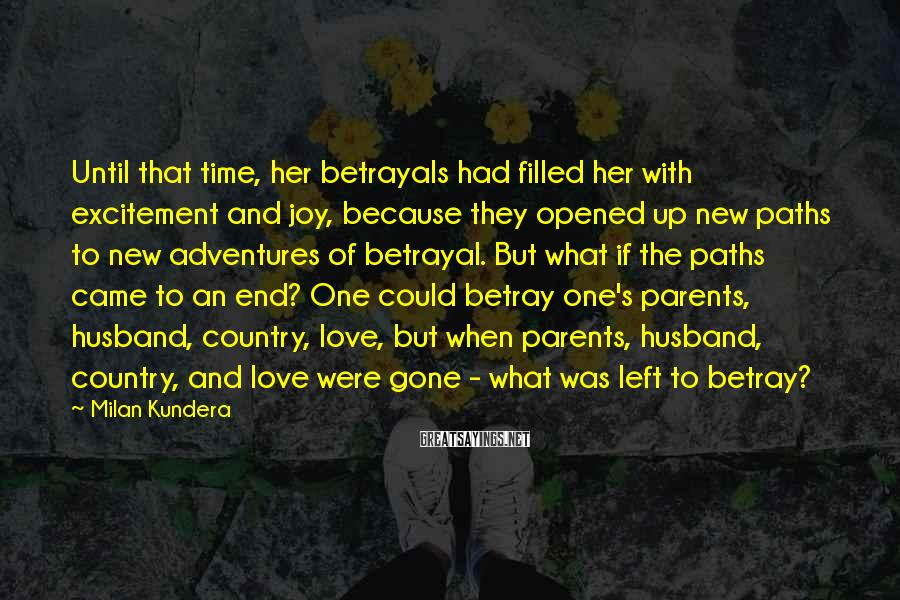 Milan Kundera Sayings: Until that time, her betrayals had filled her with excitement and joy, because they opened