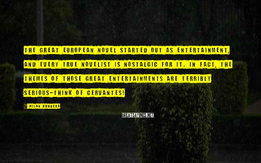 Milan Kundera Sayings: The great European novel started out as entertainment, and every true novelist is nostalgic for
