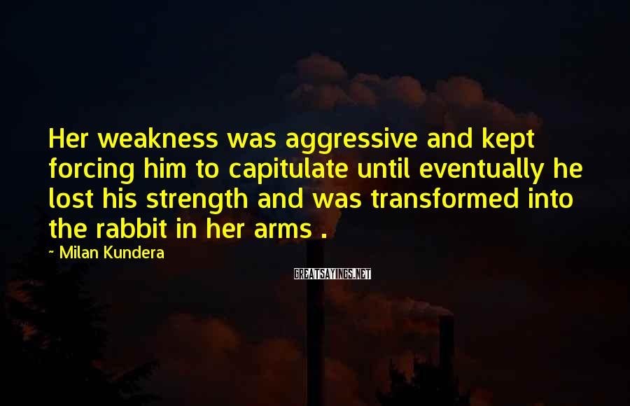 Milan Kundera Sayings: Her weakness was aggressive and kept forcing him to capitulate until eventually he lost his