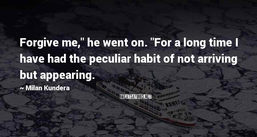 """Milan Kundera Sayings: Forgive me,"""" he went on. """"For a long time I have had the peculiar habit"""