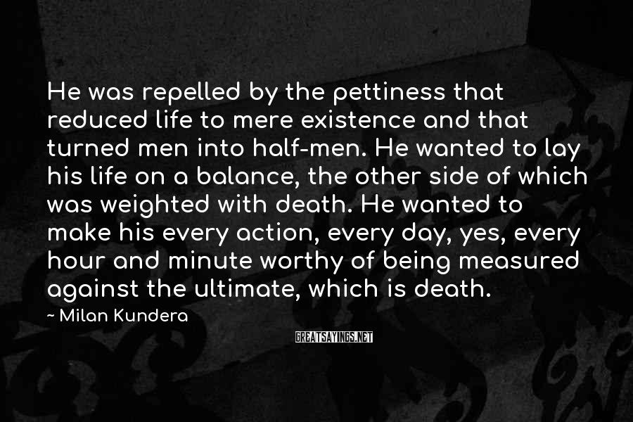 Milan Kundera Sayings: He was repelled by the pettiness that reduced life to mere existence and that turned