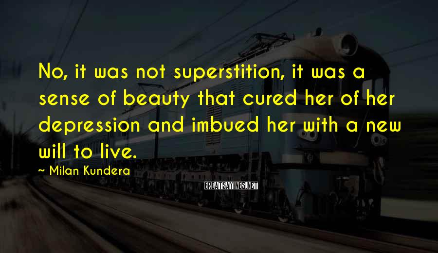 Milan Kundera Sayings: No, it was not superstition, it was a sense of beauty that cured her of
