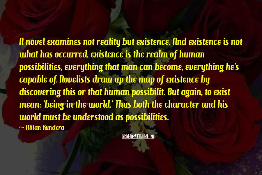 Milan Kundera Sayings: A novel examines not reality but existence. And existence is not what has occurred, existence