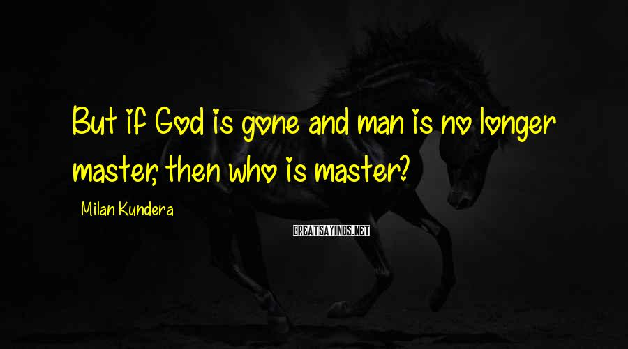 Milan Kundera Sayings: But if God is gone and man is no longer master, then who is master?