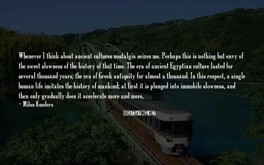 Milan Kundera Sayings: Whenever I think about ancient cultures nostalgia seizes me. Perhaps this is nothing but envy