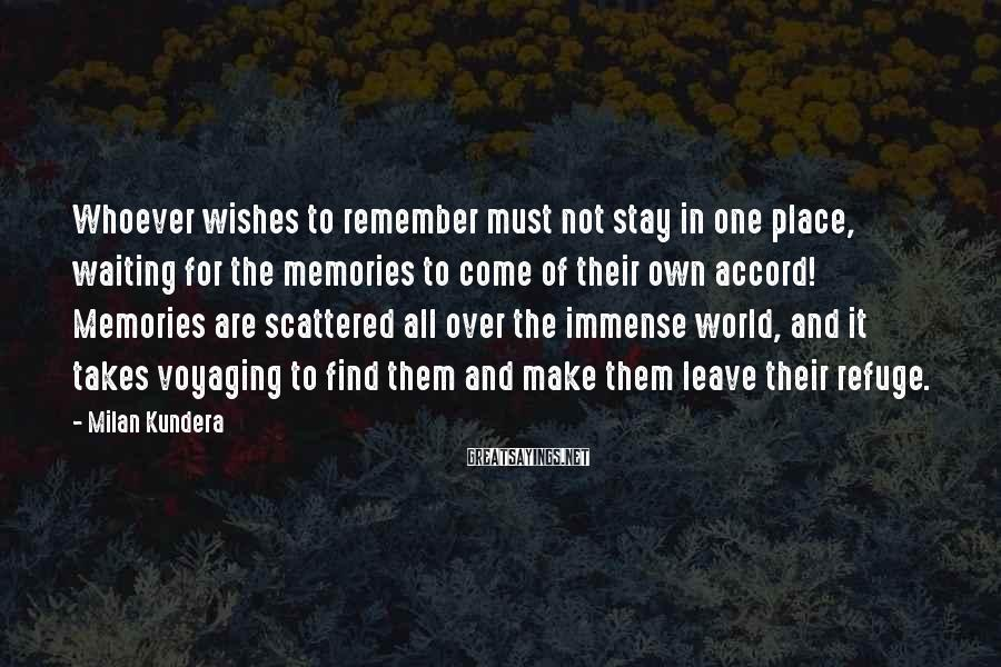 Milan Kundera Sayings: Whoever wishes to remember must not stay in one place, waiting for the memories to