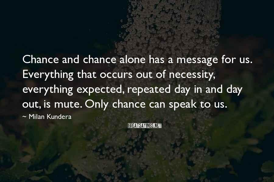 Milan Kundera Sayings: Chance and chance alone has a message for us. Everything that occurs out of necessity,