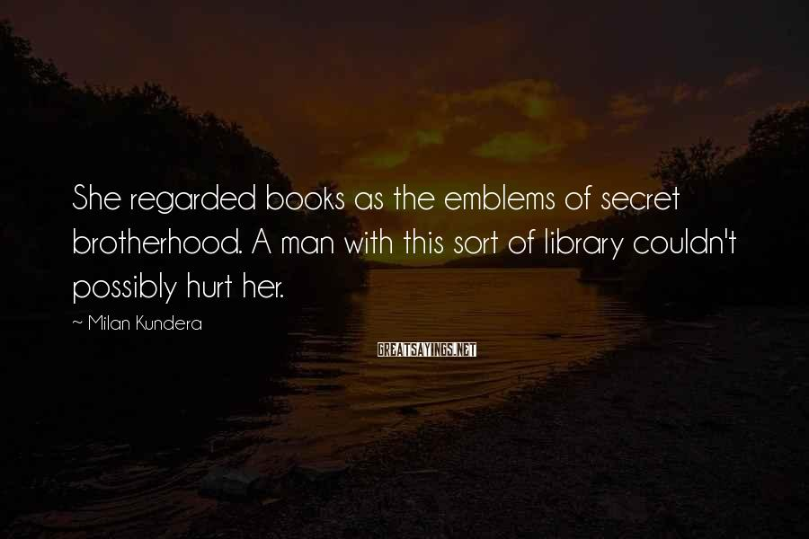 Milan Kundera Sayings: She regarded books as the emblems of secret brotherhood. A man with this sort of