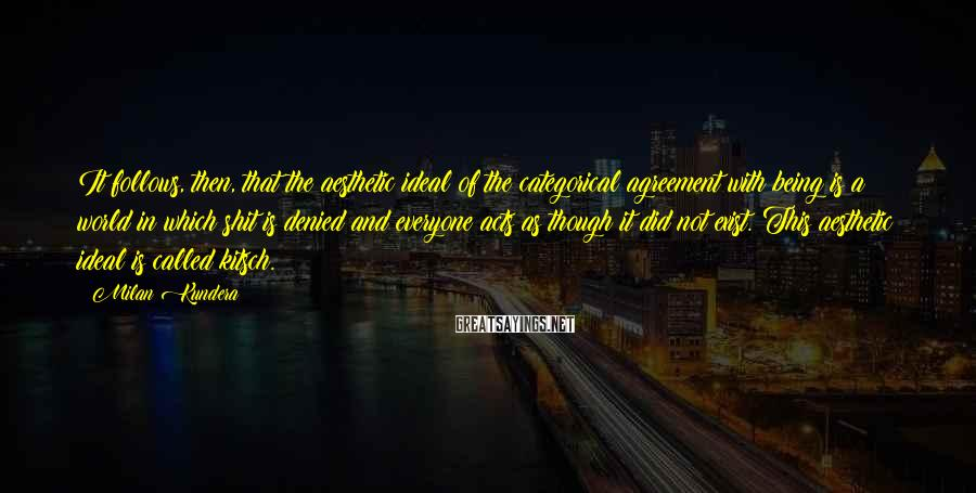 Milan Kundera Sayings: It follows, then, that the aesthetic ideal of the categorical agreement with being is a