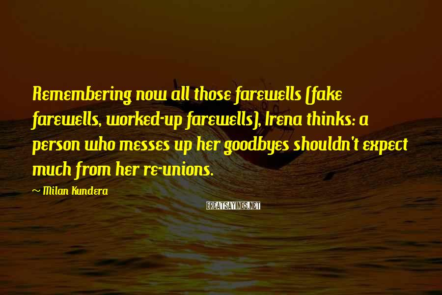 Milan Kundera Sayings: Remembering now all those farewells (fake farewells, worked-up farewells), Irena thinks: a person who messes