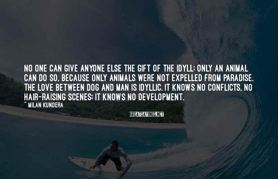 Milan Kundera Sayings: No one can give anyone else the gift of the idyll; only an animal can