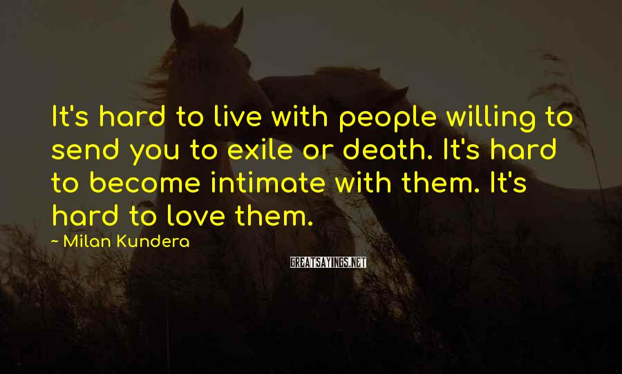 Milan Kundera Sayings: It's hard to live with people willing to send you to exile or death. It's