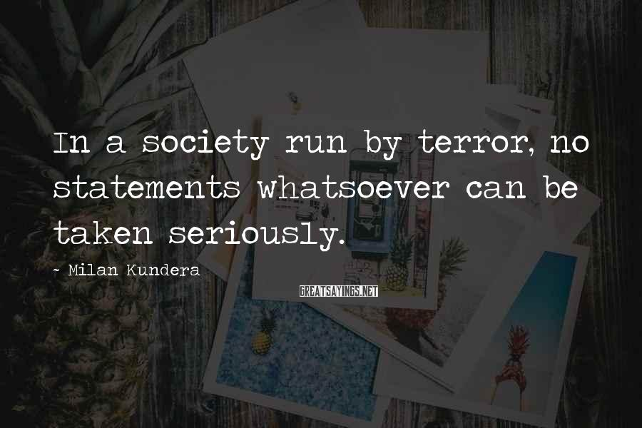Milan Kundera Sayings: In a society run by terror, no statements whatsoever can be taken seriously.