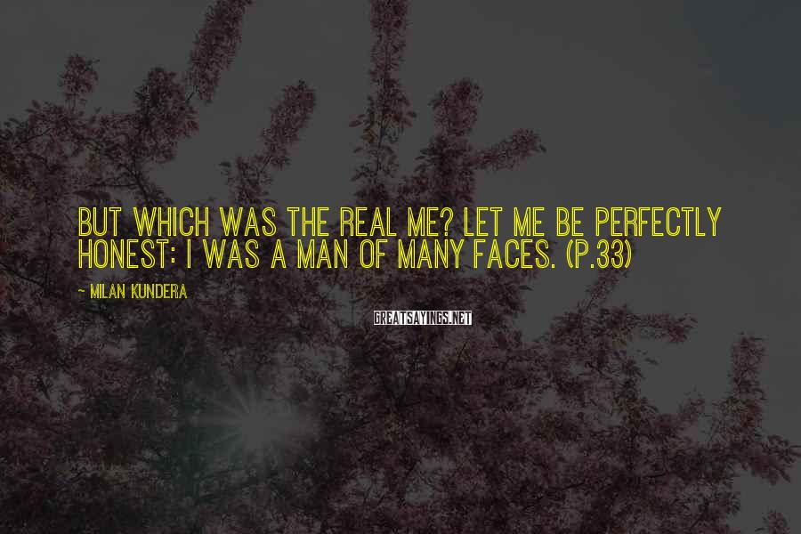 Milan Kundera Sayings: But which was the real me? Let me be perfectly honest: I was a man