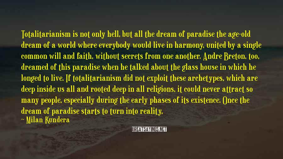 Milan Kundera Sayings: Totalitarianism is not only hell, but all the dream of paradise the age-old dream of