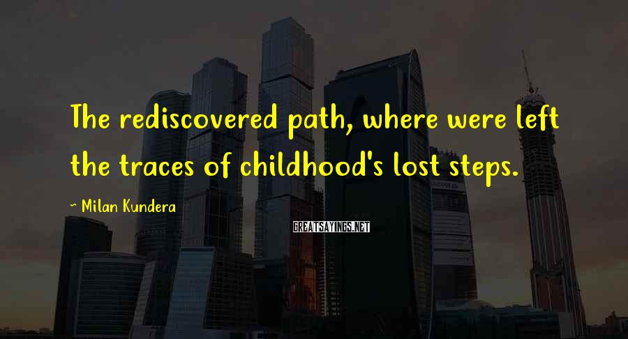 Milan Kundera Sayings: The rediscovered path, where were left the traces of childhood's lost steps.