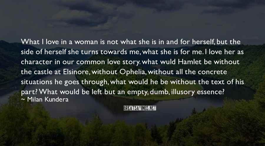 Milan Kundera Sayings: What I love in a woman is not what she is in and for herself,