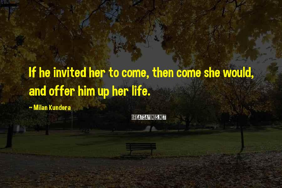 Milan Kundera Sayings: If he invited her to come, then come she would, and offer him up her