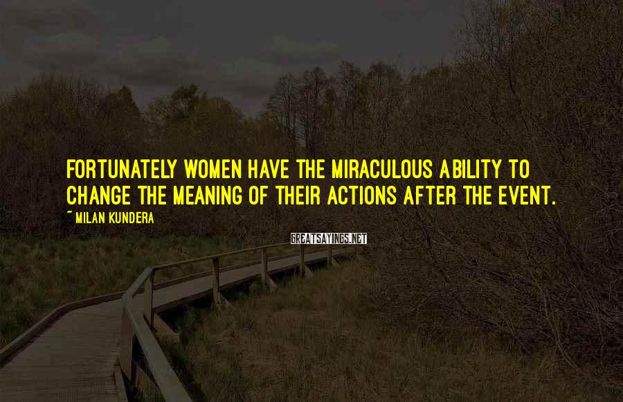 Milan Kundera Sayings: Fortunately women have the miraculous ability to change the meaning of their actions after the