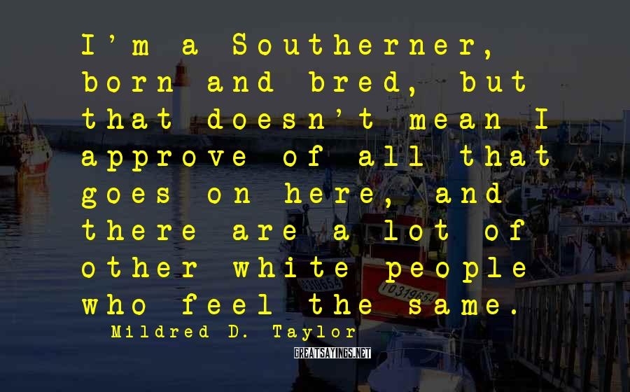 Mildred D. Taylor Sayings: I'm a Southerner, born and bred, but that doesn't mean I approve of all that
