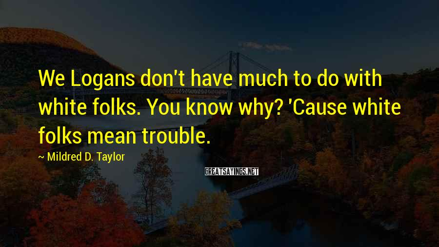 Mildred D. Taylor Sayings: We Logans don't have much to do with white folks. You know why? 'Cause white