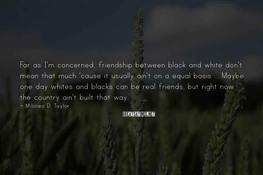 Mildred D. Taylor Sayings: Far as I'm concerned, friendship between black and white don't mean that much 'cause it