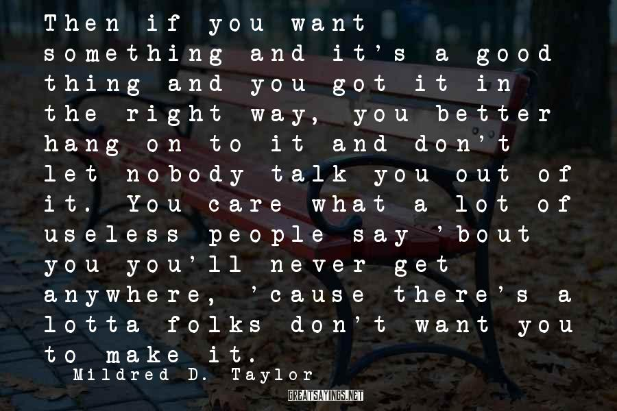 Mildred D. Taylor Sayings: Then if you want something and it's a good thing and you got it in