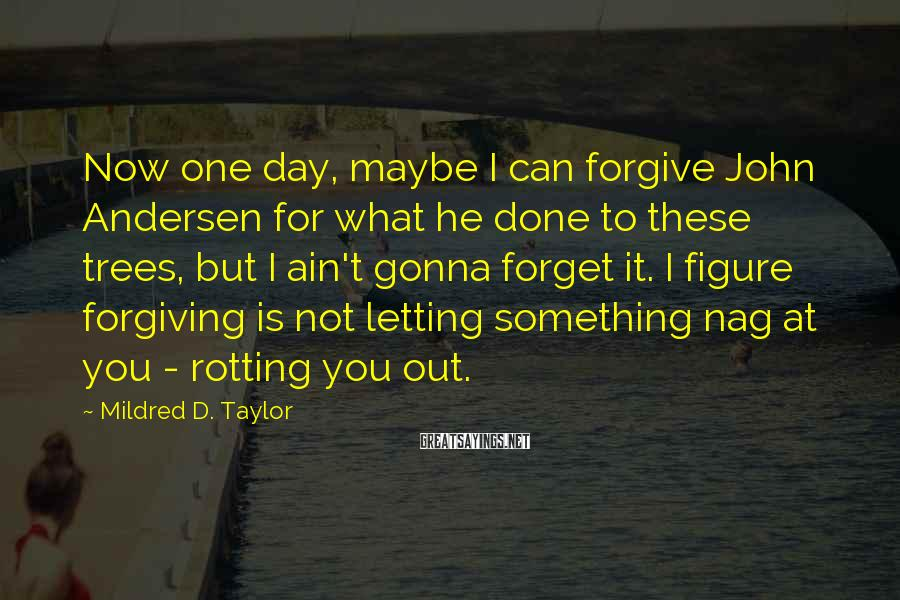 Mildred D. Taylor Sayings: Now one day, maybe I can forgive John Andersen for what he done to these