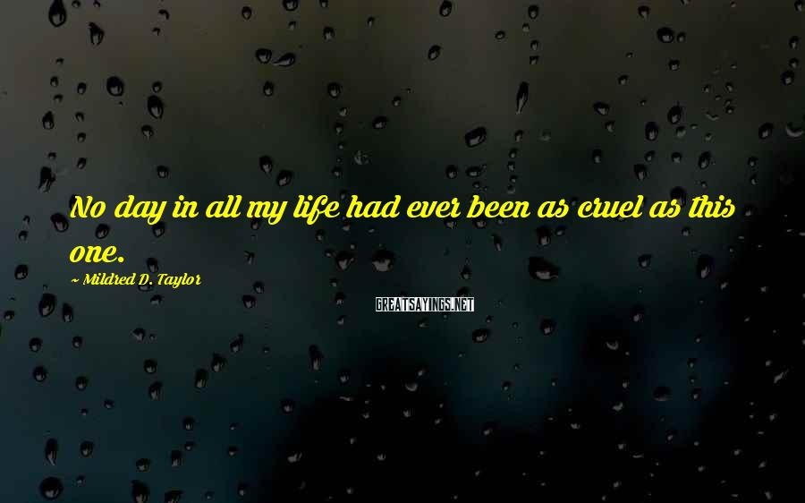 Mildred D. Taylor Sayings: No day in all my life had ever been as cruel as this one.