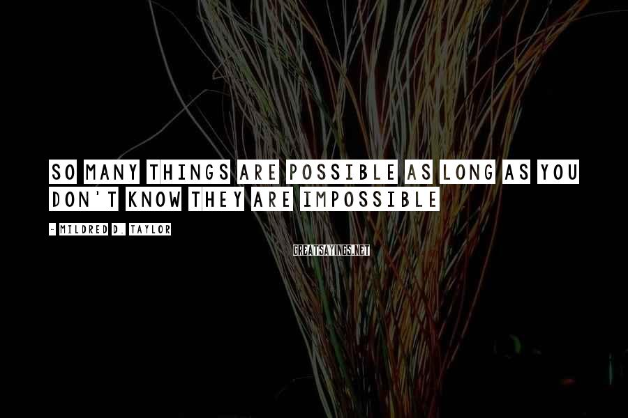 Mildred D. Taylor Sayings: So many things are possible as long as you don't know they are impossible