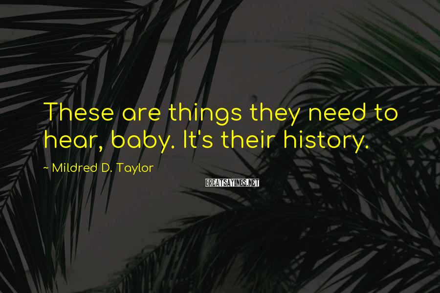 Mildred D. Taylor Sayings: These are things they need to hear, baby. It's their history.
