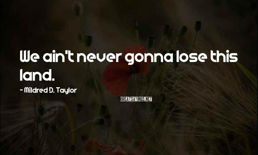Mildred D. Taylor Sayings: We ain't never gonna lose this land.