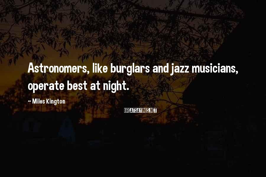 Miles Kington Sayings: Astronomers, like burglars and jazz musicians, operate best at night.