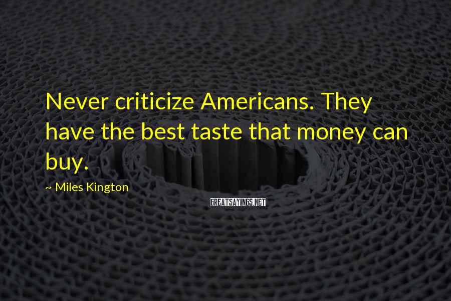 Miles Kington Sayings: Never criticize Americans. They have the best taste that money can buy.