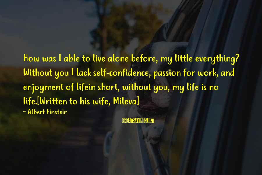 Mileva Sayings By Albert Einstein: How was I able to live alone before, my little everything? Without you I lack