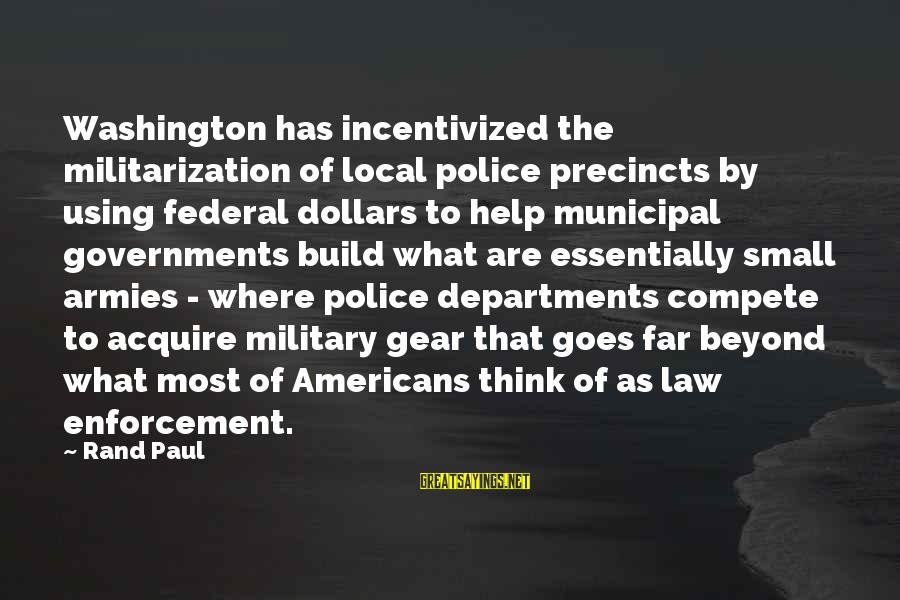 Military Gear Sayings By Rand Paul: Washington has incentivized the militarization of local police precincts by using federal dollars to help