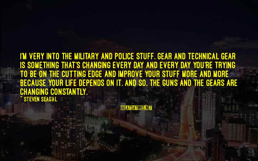Military Gear Sayings By Steven Seagal: I'm very into the military and police stuff. Gear and technical gear is something that's