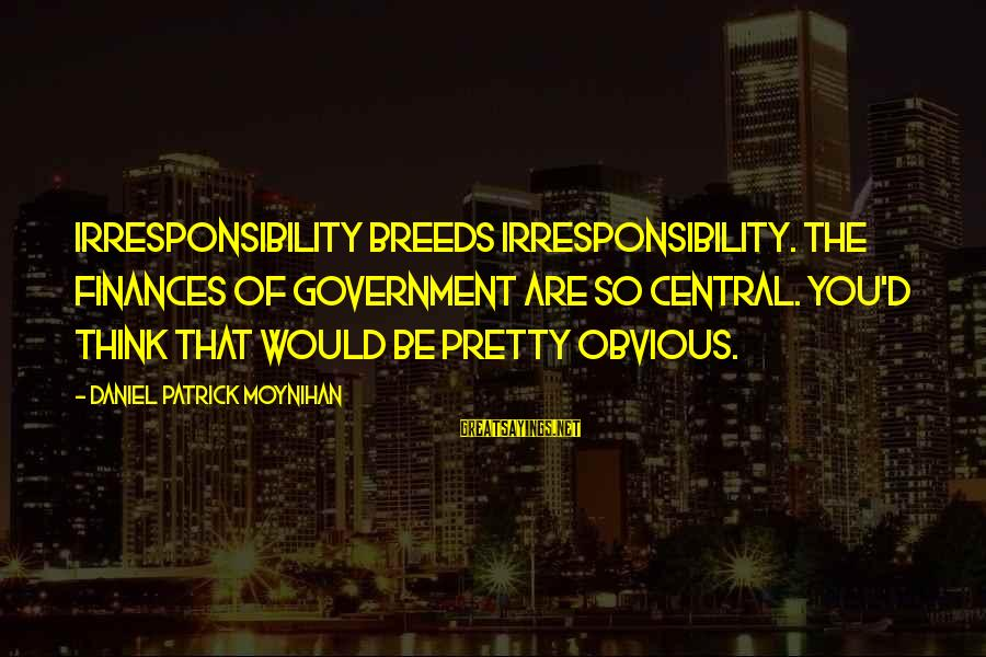 Military Shooting Sayings By Daniel Patrick Moynihan: Irresponsibility breeds irresponsibility. The finances of government are so central. You'd think that would be