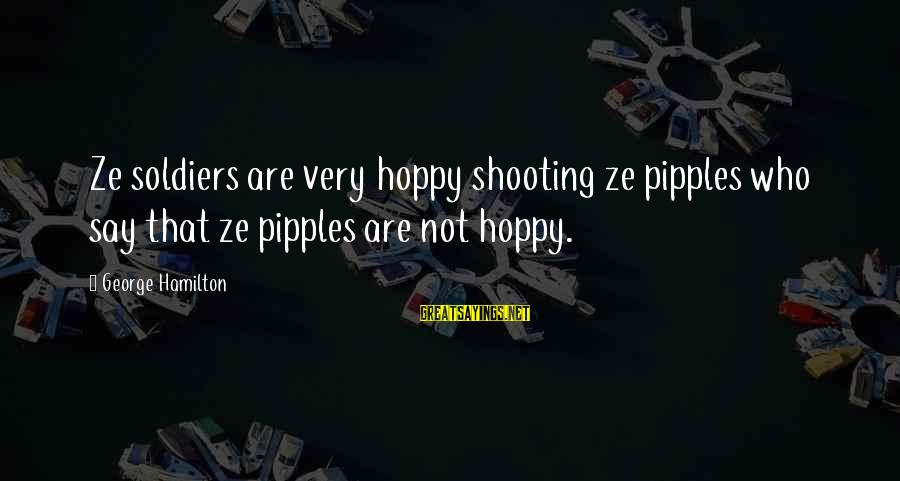 Military Shooting Sayings By George Hamilton: Ze soldiers are very hoppy shooting ze pipples who say that ze pipples are not