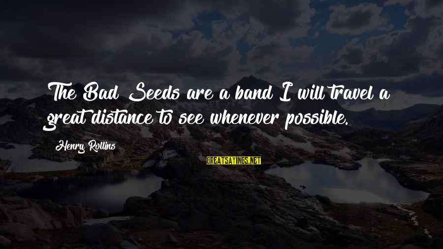 Military Shooting Sayings By Henry Rollins: The Bad Seeds are a band I will travel a great distance to see whenever