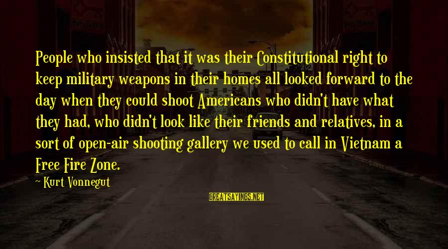 Military Shooting Sayings By Kurt Vonnegut: People who insisted that it was their Constitutional right to keep military weapons in their
